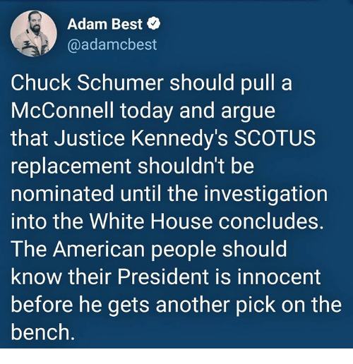 Arguing, White House, and American: Adam Best  @adamcbest  Chuck Schumer should pull a  McConnell today and argue  that Justice Kennedy's SCOTUS  replacement shouldn't be  nominated until the investigation  into the White House concludes  The American people should  know their President is innocent  before he gets another pick on the  bench