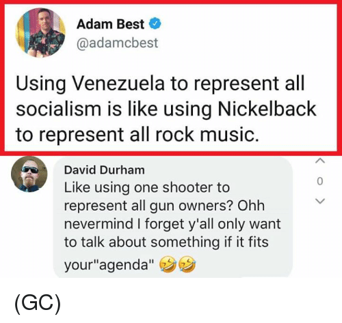 "Memes, Music, and Best: Adam Best  @adamcbest  Using Venezuela to represent all  socialism is like using Nickelback  to represent all rock music.  David Durham  Like using one shooter to  represent all gun owners? Ohh  nevermind I forget y'all only want  to talk about something if it fits  your""agenda""  0 (GC)"