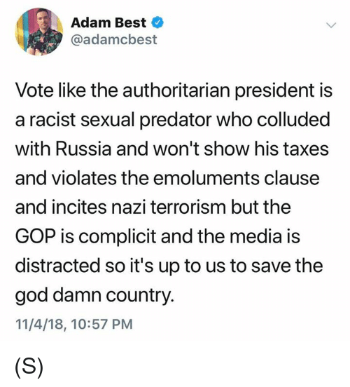 authoritarian: Adam Best  @adamcbest  Vote like the authoritarian president is  a racist sexual predator who colluded  with Russia and won't show his taxes  and violates the emoluments clause  and incites nazi terrorism but the  GOP is complicit and the media is  distracted so it's up to us to save the  god damn country.  11/4/18, 10:57 PM (S)