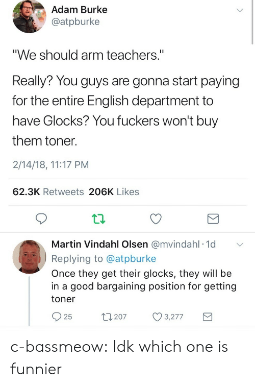 """Martin, Tumblr, and Blog: Adam Burke  @atpburke  """"We should arm teachers.""""  Really? You guys are gonna start paying  for the entire English department to  have Glocks? You fuckers won't buy  them toner  2/14/18, 11:17 PM  62.3K Retweets 206K Likes  Martin Vindahl Olsen @mvindahl 1d  Replying to @atpburke  Once they get their glocks, they will be  in a good bargaining position for getting  toner  25  t207 3277 c-bassmeow: Idk which one is funnier"""