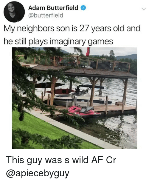 Af, Memes, and Games: Adam Butterfield  @butterfield  My neighbors son is 27 years old and  he still plays imaginary games This guy was s wild AF Cr @apiecebyguy
