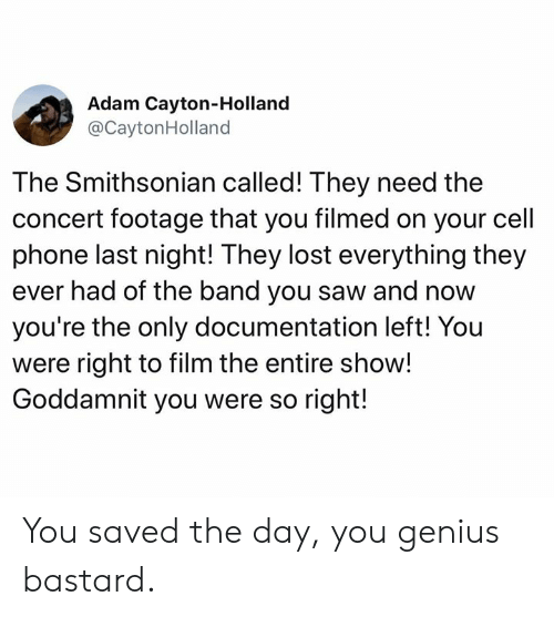 Memes, Phone, and Saw: Adam Cayton-Holland  @CaytonHolland  The Smithsonian called! They need the  concert footage that you filmed on your cell  phone last night! They lost everything they  ever had of the band you saw and now  you're the only documentation left! You  were right to film the entire show!  Goddamnit you were so right! You saved the day, you genius bastard.