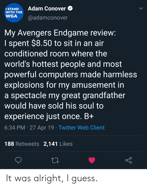 Computers, Twitter, and Avengers: Adam Conover  ISTAND  WITH THE  WGA @adamconover  My Avengers Endgame revievw  I spent $8.50 to sit in an ain  conditioned room where the  world's hottest people and most  powerful computers made harmless  explosions for my amusement in  a spectacle my great grandfather  would have sold his soul to  experience just once. Bi  6:34 PM 27 Apr 19 Twitter Web Client  188 Retweets 2,141 Likes It was alright, I guess.