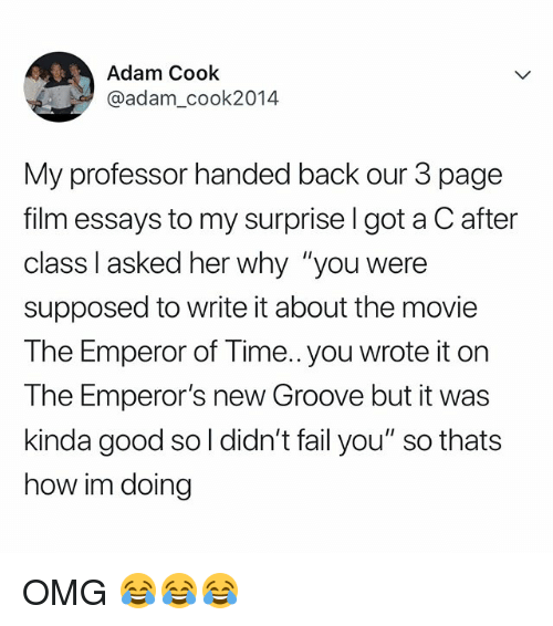 "Emperor's New Groove, Fail, and Omg: Adam Cook  @adam_cook2014  My professor handed back our 3 page  film essays to my surprise l got a C after  class I asked her why ""you were  supposed to write it about the movie  The Emperor of Time.. you wrote it on  The Emperor's new Groove but it was  kinda good so l didn't fail you"" so thats  how im doing OMG 😂😂😂"