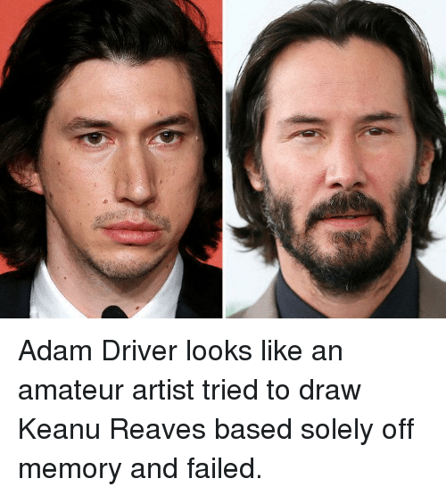 Adam Driver: Adam Driver looks like an amateur artist tried to draw Keanu Reaves based solely off memory and failed.