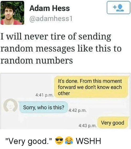 """adamant: Adam Hess  @adamhess 1  I will never tire of sending  random messages like this to  random number  It's done. From this moment  forward we don't know each  4:41 p.m. other  Sorry, who is this? A:42 p.m.  Very good  4:43 p.m. """"Very good."""" 😎😂 WSHH"""