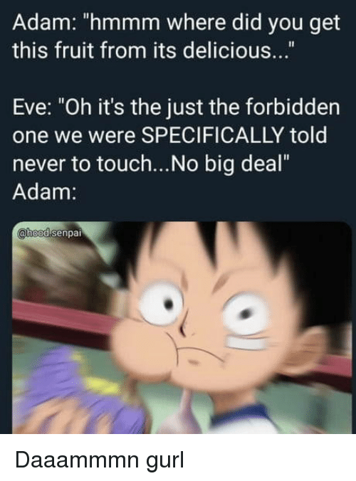 "Never, Eve, and Big: Adam: ""hmmm where did you get  this fruit from its delicious...""  Eve: ""Oh it's the just the forbidden  one we were SPECIFICALLY told  never to touch...No big deal""  Adam:  hoodsenpai Daaammmn gurl"