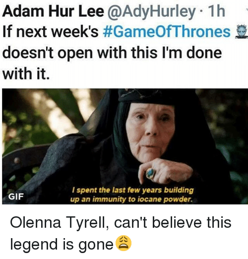 last-few-years: Adam Hur Lee @AdyHurley 1h  If next week's #GameOfThrones  doesn't open with this I'm done  with it.  l spent the last few years building  up an immunity to iocane powder.  GIF Olenna Tyrell, can't believe this legend is gone😩