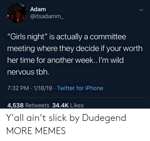 """Committee: Adam  @itsadamm_  """"Girls night"""" is actually a committee  meeting where they decide if your worth  her time for another week.. I'm wilo  nervous tbh  7:32 PM - 1/18/19 Twitter for iPhone  4,538 Retweets 34.4K Like:s Y'all ain't slick by Dudegend MORE MEMES"""