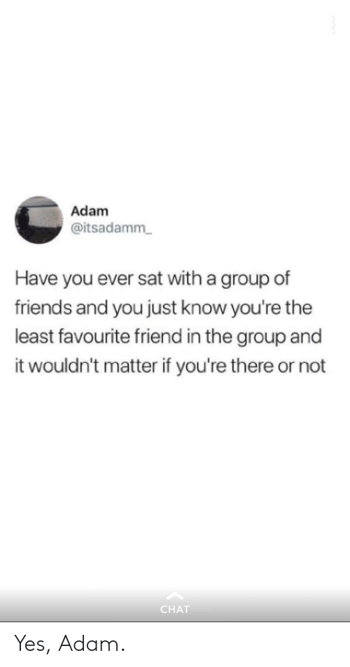 Friends, Chat, and Sat: Adam  @itsadamm  Have you ever sat with a group of  friends and you just know you're the  least favourite friend in the group and  it wouldn't matter if you're there or not  CHAT Yes, Adam.