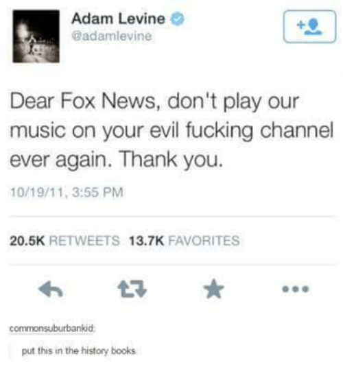 Adam Levine: Adam Levine  @adamlevine  Dear Fox News, don't play our  music on your evil fucking channel  ever again. Thank you.  10/19/11, 3:55 PM  20.5K  RETWEETS  13.7K  FAVORITES  commonsuburbankid  put this in the history books