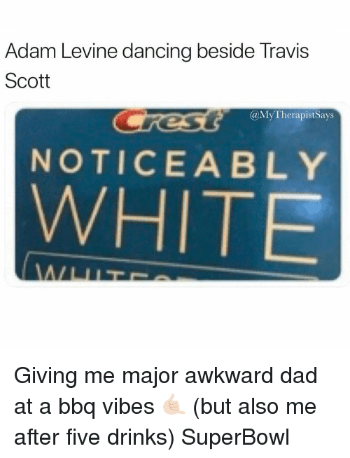 Dad, Dancing, and Travis Scott: Adam Levine dancing beside Travis  Scott  @MyTherapistSays  NOTICEABLY  WHITE Giving me major awkward dad at a bbq vibes 🤙🏻 (but also me after five drinks) SuperBowl