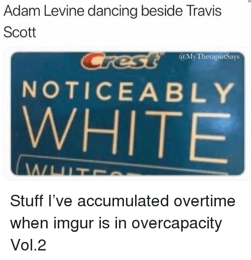 Noticeably: Adam Levine dancing beside Travis  Scott  @MyTherapistSays  NOTICEABLY  WHITE Stuff I've accumulated overtime when imgur is in overcapacity Vol.2