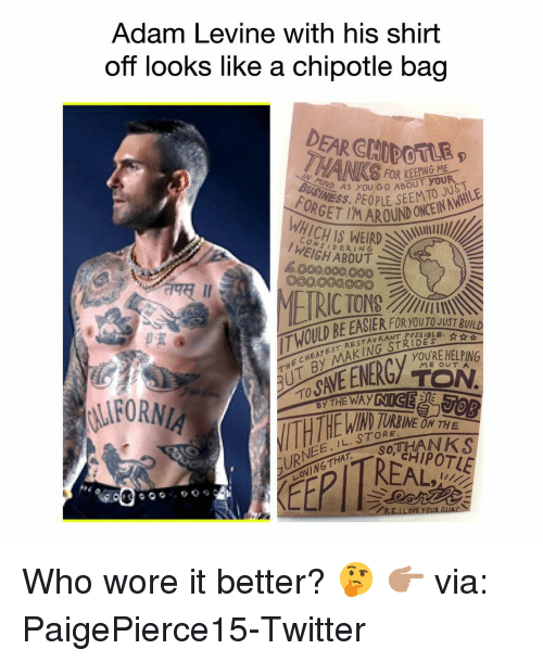 Chipotle, Easter, and Funny: Adam Levine with his shirt  off looks like a chipotle bag  DEAR CHIDOTLE  INEAS YOU GO ABOUT you  OR  OND CN  1ICHIS WEIRD  CON  I WEIGH ABOUT  6000,000,000E  O00O00000  째 11  THE CHEAPEST RESTAURANT P  THỊT BY MAKINGSTER  T HOILD BE EASTER FI  RANT POSSIBLE. ☆ ☆  YOURE HELPING  ME OUTA  TO  IND  LURNEE, IL. STORNEO  LOVING THAT SOT  RREAL  YOUR G ‪Who wore it better? 🤔 👉🏽 via: ‪PaigePierce15‬-Twitter