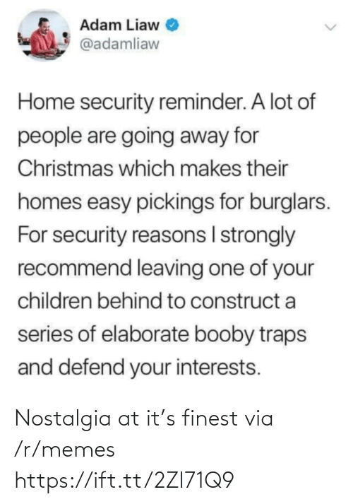 R Memes: Adam Liaw  @adamliaw  Home security reminder. A lot of  people are going away for  Christmas which makes their  homes easy pickings for burglars.  For security reasons I strongly  recommend leaving one of your  children behind to construct a  series of elaborate booby traps  and defend your interests. Nostalgia at it's finest via /r/memes https://ift.tt/2Zl71Q9