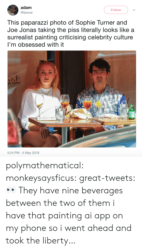 Turner: adam  @lipscar  Follow  This paparazzi photo of Sophie Turner and  Joe Jonas taking the piss literally looks like a  surrealist painting criticising celebrity culture  I'm obsessed with it  5:24 PM - 5 May 2018 polymathematical:  monkeysaysficus: great-tweets: 👀  They have nine beverages between the two of them   i have that painting ai app on my phone so i went ahead and took the liberty…