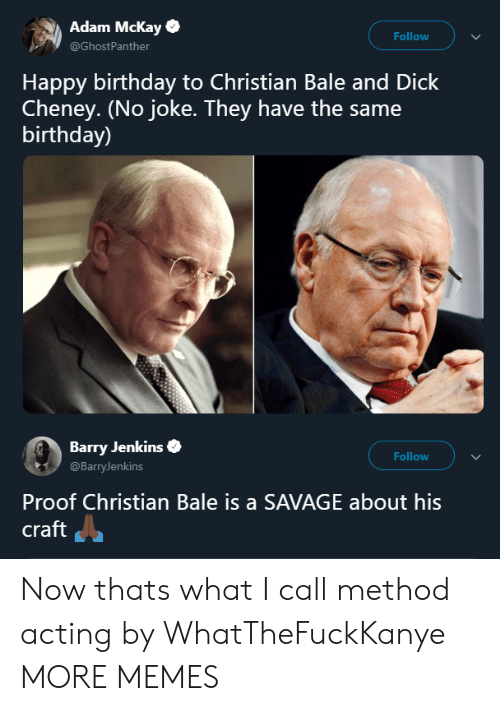 Jenkins: Adam Mckay  @GhostPanther  Follow  Happy birthday to Christian Bale and Dick  Cheney. (No joke. They have the same  birthday)  Barry Jenkins  @BarryJenkins  Follow  Proof Christian Bale is a SAVAGE about his  craft Now thats what I call method acting by WhatTheFuckKanye MORE MEMES