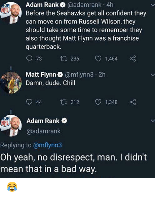 Russell Wilson: Adam Rank@adamrank 4h  Before the Seahawks get all confident they  can move on from Russell Wilson, they  should take some time to remember they  also thought Matt Flynn was a franchise  quarterback  73  236  1,464  Matt Flynn@mflynn3 2h  Damn, dude. Chill  44 212 1,348 o  Adam Rank  @adamrank  Replying to @mflynn3  Oh yeah, no disrespect, man. I didn't  mean that in a bad way 😂