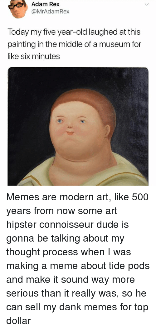 Dank, Dude, and Hipster: Adam Rex  @MrAdamRex  Today my five year-old laughed at this  painting in the middle of a museum for  like six minutes Memes are modern art, like 500 years from now some art hipster connoisseur dude is gonna be talking about my thought process when I was making a meme about tide pods and make it sound way more serious than it really was, so he can sell my dank memes for top dollar