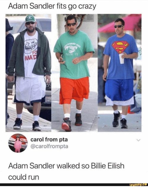 Adam Sandler, Crazy, and Run: Adam Sandler fits go crazy  M  MAD  TC1  carol from pta  @carolfrompta  Adam Sandler walked so Billie Eilish  could run  ifunny.co