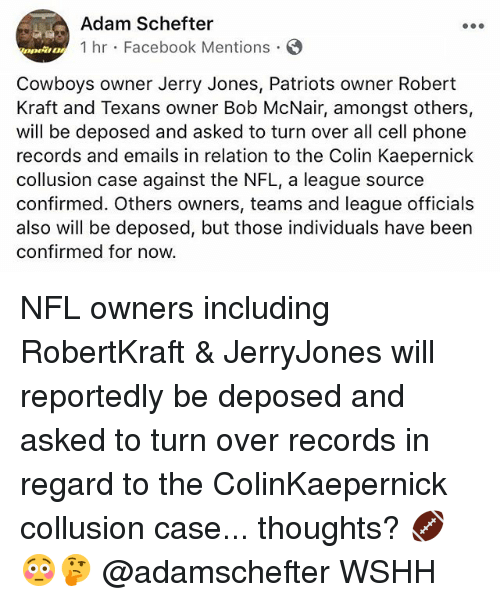 Colin Kaepernick, Dallas Cowboys, and Facebook: Adam Schefter  1 hr Facebook Mentions  DOwt!  Cowboys owner Jerry Jones, Patriots owner Robert  Kraft and Texans owner Bob McNair, amongst others,  will be deposed and asked to turn over all cell phone  records and emails in relation to the Colin Kaepernick  collusion case against the NFL, a league source  confirmed. Others owners, teams and league officials  also will be deposed, but those individuals have been  confirmed for now. NFL owners including RobertKraft & JerryJones will reportedly be deposed and asked to turn over records in regard to the ColinKaepernick collusion case... thoughts? 🏈😳🤔 @adamschefter WSHH