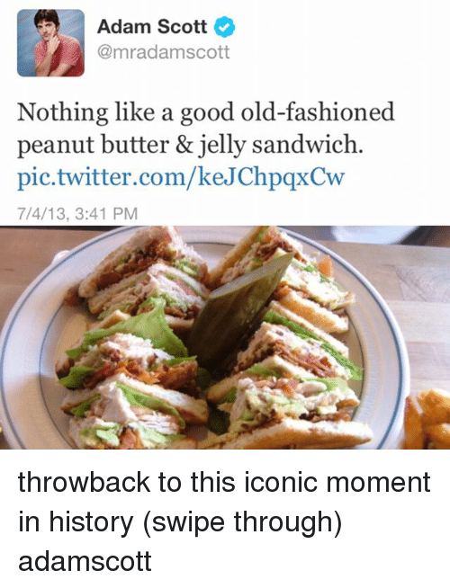 Adam Scott: Adam Scott  @mrad amscott  Nothing like a good old-fashioned  peanut butter & jelly sandwich.  pic twitter.com/keJChpqxCw  7/4/13, 3:41 PM throwback to this iconic moment in history (swipe through) adamscott