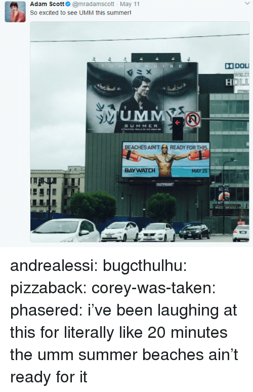 Adam Scott: Adam Scott@mradamscott May 11  So excited to see UMM this summer  DOL  OLL  UMM  S UMMER  BEACHES AIN'TREADY FOR THIS  BAYWATCH  25 andrealessi:  bugcthulhu:  pizzaback:  corey-was-taken:  phasered: i've been laughing at this for literally like 20 minutes   the umm summer  beaches ain't ready for it