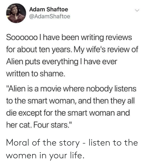 "Life, Alien, and Movie: Adam Shaftoe  @AdamShaftoe  Soooo00 I have been writing reviews  for about ten years. My wife's review of  Alien puts everything I have ever  written to shame.  ""Alien is a movie where nobody listens  to the smart woman, and then they all  die except for the smart woman and  her cat. Four stars."" Moral of the story - listen to the women in your life."