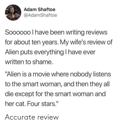"Reviews: Adam Shaftoe  @AdamShaftoe  Soooo0o I have been writing reviews  for about ten years. My wife's review of  Alien puts everything I have ever  written to shame.  ""Alien is a movie where nobody listens  to the smart woman, and then they all  die except for the smart woman and  her cat. Four stars."" Accurate review"
