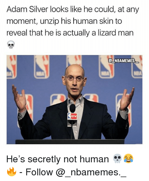 Memes, Silver, and 🤖: Adam Silver looks like he could, at any  moment, unzip his human skin to  reveal that he is actually a lizard man  NBAMEMES He's secretly not human 💀😂🔥 - Follow @_nbamemes._