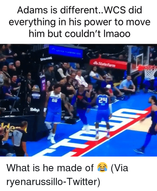 Statefarm: Adams is different..WCS did  everything in his power to move  him but couldn't Imaoo  StateFarm What is he made of 😂 (Via ryenarussillo-Twitter)
