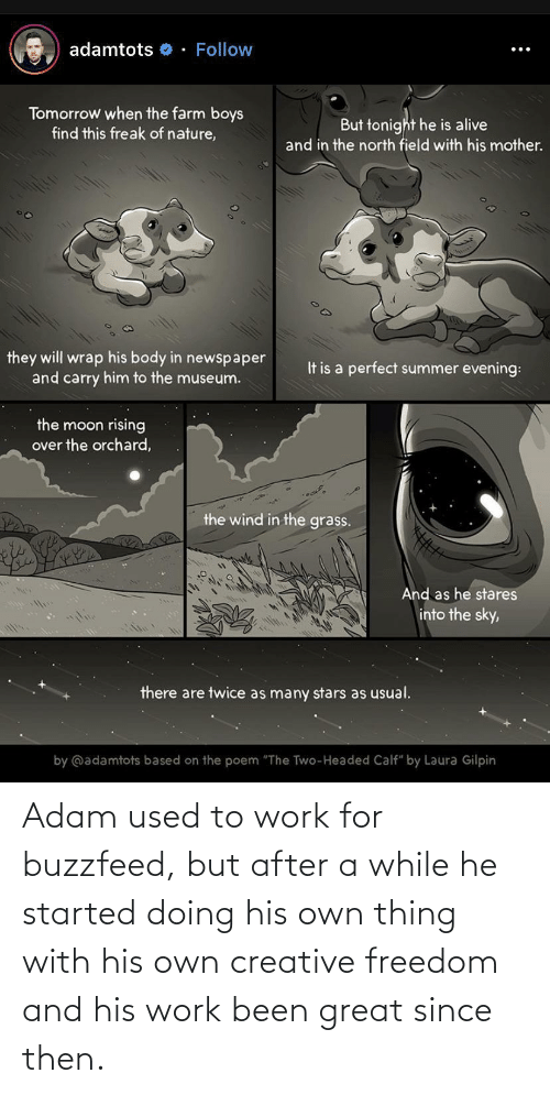 "the moon: adamtots o - Follow  Tomorrow when the farm boys  find this freak of nature,  But tonight he is alive  and in the north field with his mother.  they will wrap his body in newspaper  and carry him to the museum.  It is a perfect summer evening:  the moon rising  over the orchard,  the wind in the grass.  And as he stares  into the sky,  there are twice as many stars as usual.  by @adamtots based on the poem ""The Two-Headed Calf"" by Laura Gilpin Adam used to work for buzzfeed, but after a while he started doing his own thing with his own creative freedom and his work been great since then."
