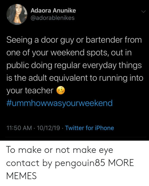 Dank, Iphone, and Memes: Adaora Anunike  @adorablenikes  Seeing a door guy or bartender from  one of your weekend spots, out in  public doing regular everyday things  is the adult equivalent to running into  your teacher  #ummhowwasyourweekend  11:50 AM 10/12/19 Twitter for iPhone To make or not make eye contact by pengouin85 MORE MEMES