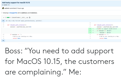 "Running, Hack, and Mac: Add hacky support for macOS 10.15  master (#1)  axiOmX committed 21 hours ago  Showing 1 changed file with 3 additions and 0 deletions.  3 libusbfinder/__init__.py  @e -65,6 +65,9 @0 def apply_patches ( binary, patches):  65  def libusb1_path_internal ( )  version platform. mac_ver ( ) [0]  def libusb1 path_internal( ) :  version = platform.mac_ver ( ) [0]  66  66  67  68  # HACK to support macOS 10.15  +  69  if version == '10.15':  version 10.14  70  71  if version  if version == '':  # We're not running on a Mac  #We're not running on a Mac.  69  72  70  73  return None  return None  Σ3 Boss: ""You need to add support for MacOS 10.15, the customers are complaining."" Me:"