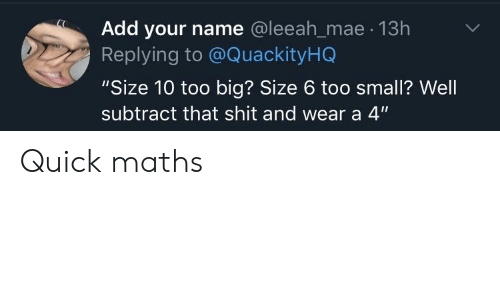 "Shit, Add, and Big: Add your name @leeah_mae 13h  Replying to @QuackityHQ  ""Size 10 too big? Size 6 too small? Well  subtract that shit and wear a 4"" Quick maths"