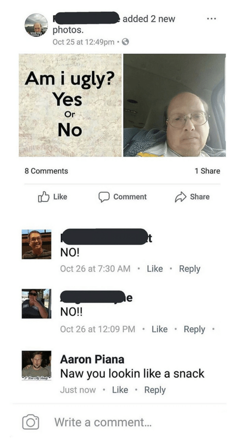 yes or no: added 2 new  photos.  Oct 25 at 12:49pm  WHO YOU  ONNA  271  Am i ugly?  Yes  Or  No  8 Comments  1 Share  Like Coment Share   NO!  Oct 26 at 7:30 AM Like .Reply  NO!!  Oct 26 at 12:09 PM Like Reply  Aaron Piana  Naw you lookin like a snack  Just nowLike. Reply  Write a comment...