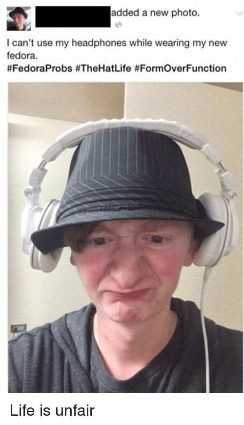 fedoras: added a new photo.  I can't use my headphones while wearing my new  fedora.  #FedoraProbs fe FormoverFunction Life is unfair
