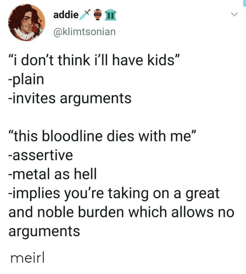 """Bloodline: addie  999  @klimtsonian  """"i don't think i'll have kids""""  -plain  -invites arguments  """"this bloodline dies with me""""  -assertive  -metal as hell  -implies you're taking on a great  and noble burden which allows no  arguments meirl"""
