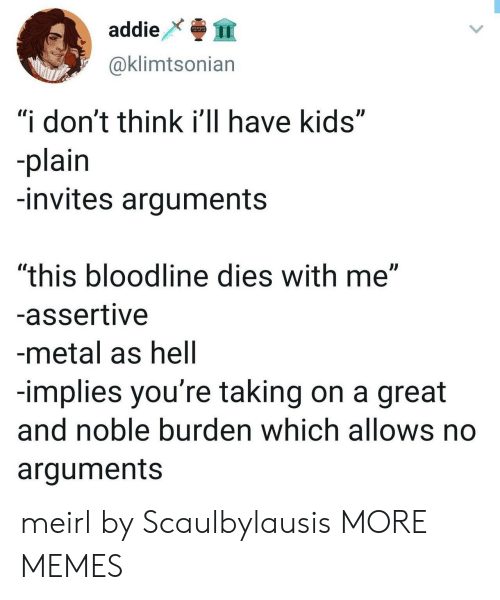 """Bloodline: addie  999  @klimtsonian  """"i don't think i'll have kids""""  -plain  -invites arguments  """"this bloodline dies with me""""  -assertive  -metal as hell  -implies you're taking on a great  and noble burden which allows no  arguments meirl by Scaulbylausis MORE MEMES"""