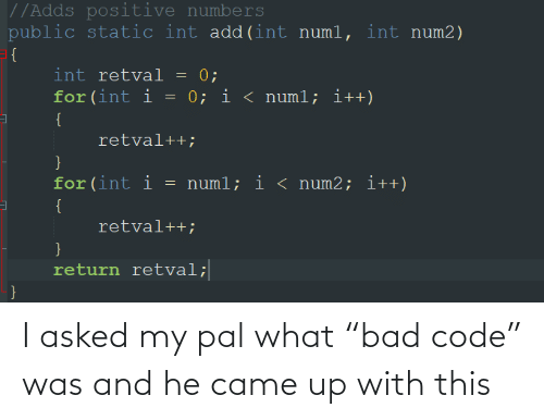 "Bad, Add, and Code: //Adds positive numbers  public static int add(int numl, int num2)  = {  int retval = 0;  for (int i = 0; i < numl; i++)  {  retval++;  for(int i  = numl; i < num2; i++)  {  retval++;  }  return retval;  } I asked my pal what ""bad code"" was and he came up with this"