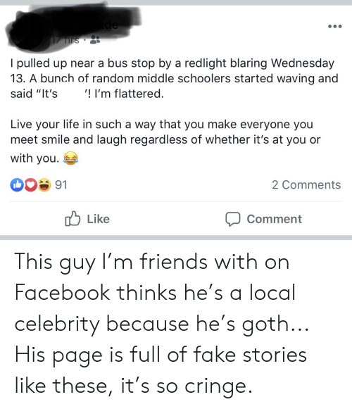 "Facebook, Fake, and Friends: ade  17 hrs  I pulled up near a bus stop by a redlight blaring Wednesday  13. A bunch of random middle schoolers started waving and  ! I'm flattered.  said ""It's  Live your life in such a way that you make everyone you  meet smile and laugh regardless of whether it's at you or  with you  91  2 Comments  Like  Comment This guy I'm friends with on Facebook thinks he's a local celebrity because he's goth... His page is full of fake stories like these, it's so cringe."