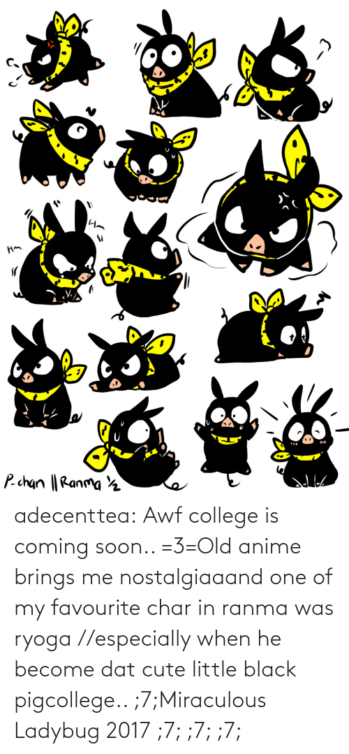 Old: adecenttea:  Awf college is coming soon.. =3=Old anime brings me nostalgiaaand one of my favourite char in ranma was ryoga //especially when he become dat cute little black pigcollege.. ;7;Miraculous Ladybug 2017 ;7; ;7; ;7;