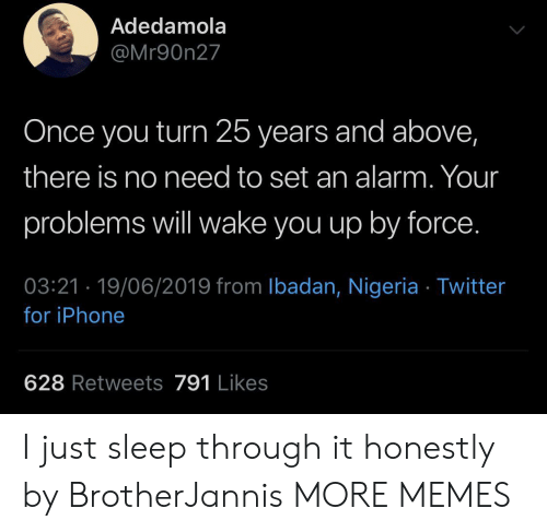 Dank, Iphone, and Memes: Adedamola  @Mr90n27  Once you turn 25 years and above,  there is no need to set an alarm. Your  problems will wake you up by force.  03:21 19/06/2019 from Ibadan, Nigeria Twitter  for iPhone  628 Retweets 791 Likes I just sleep through it honestly by BrotherJannis MORE MEMES