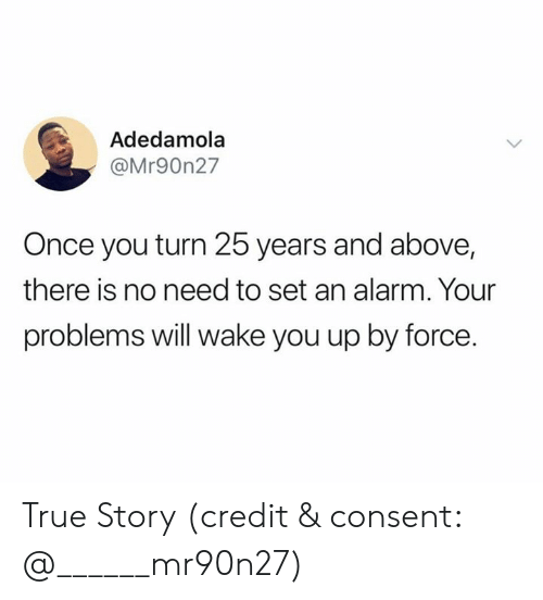 True, Alarm, and True Story: Adedamola  @Mr90n27  Once you turn 25 years and above,  there is no need to set an alarm. Your  problems will wake you up by force. True Story (credit & consent:  @______mr90n27)