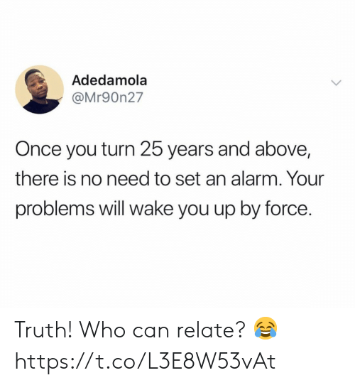 Alarm, Truth, and 25 Years: Adedamola  @Mr90n27  Once you turn 25 years and above,  there is no need to set an alarm. Your  problems will wake you up by force. Truth! Who can relate? 😂 https://t.co/L3E8W53vAt