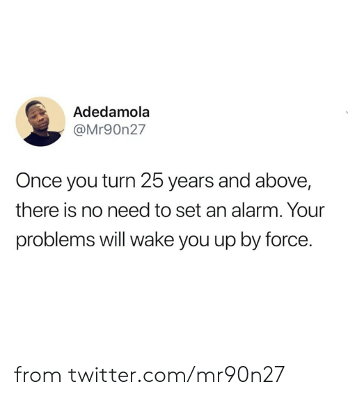 25 Years: Adedamola  @Mr90n27  Once you turn 25 years and above,  there is no need to set an alarm. Your  problems will wake you up by force. from twitter.com/mr90n27
