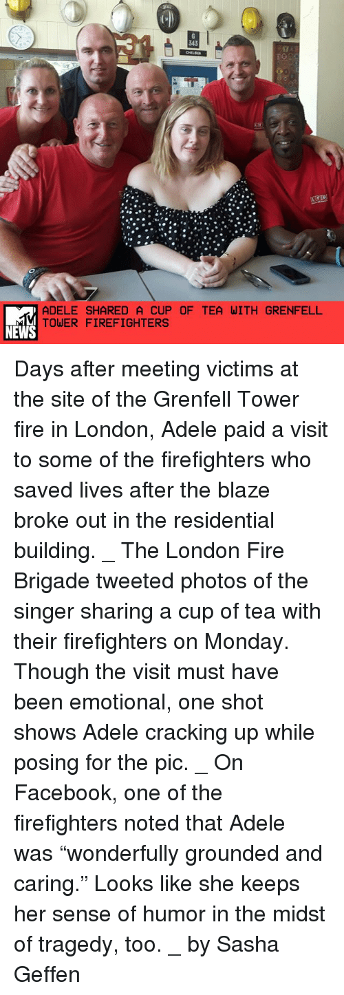 """Cracking Up: ADELE SHARED A CUP OF TEA WITH GRENFELL  TOWER FIREFIGHTERS  NEWS Days after meeting victims at the site of the Grenfell Tower fire in London, Adele paid a visit to some of the firefighters who saved lives after the blaze broke out in the residential building. _ The London Fire Brigade tweeted photos of the singer sharing a cup of tea with their firefighters on Monday. Though the visit must have been emotional, one shot shows Adele cracking up while posing for the pic. _ On Facebook, one of the firefighters noted that Adele was """"wonderfully grounded and caring."""" Looks like she keeps her sense of humor in the midst of tragedy, too. _ by Sasha Geffen"""