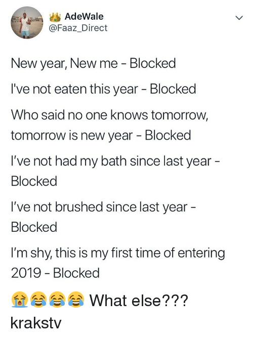 New Year New Me: AdeWale  @Faaz_Direct  New year, New me - Blocked  I've not eaten this year - Blocked  Who said no one knows tomorrow,  tomorrow is new year - Blocked  I've not had my bath since last year  Blocked  I've not brushed since last year  Blocked  l'm shy, this is my first time of entering  2019 - Blocked 😭😂😂😂 What else??? krakstv
