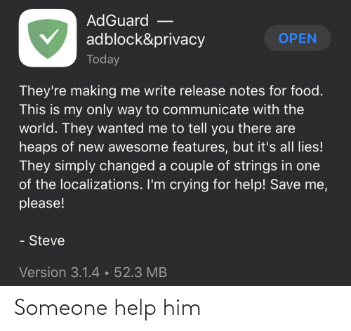 notes: AdGuard  adblock&privacy  OPEN  Today  They're making me write release notes for food.  This is my only way to communicate with the  world. They wanted me to tell you there are  heaps of new awesome features, but it's all lies!  They simply changed a couple of strings in one  of the localizations. I'm crying for help! Save me,  please!  - Steve  Version 3.1.4•52.3 MB Someone help him
