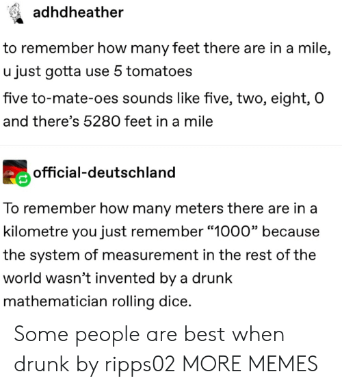 """deutschland: adhdheather  to remember how many feet there are in a mile,  u just gotta use 5 tomatoes  five to-mate-oes sounds like five, two, eight, O  and there's 5280 feet in a mile  official-deutschland  To remember how many meters there are in a  kilometre you just remember """"1000"""" because  the system of measurement in the rest of the  world wasn't invented by a drunk  mathematician rolling dice. Some people are best when drunk by ripps02 MORE MEMES"""